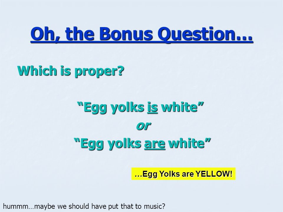 Oh, the Bonus Question… Which is proper Egg yolks is white or