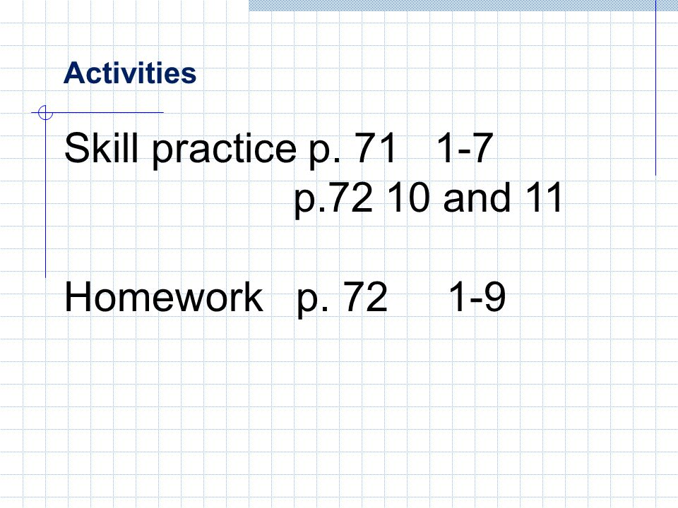Activities Skill practice p. 71 1-7 p.72 10 and 11 Homework p. 72 1-9
