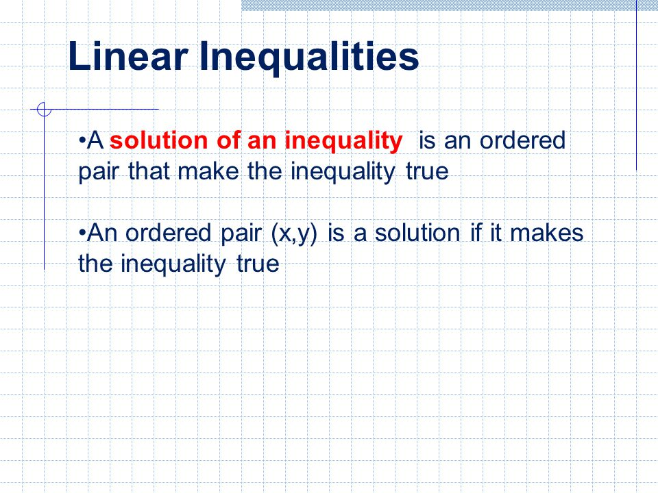 Linear Inequalities A solution of an inequality is an ordered pair that make the inequality true.