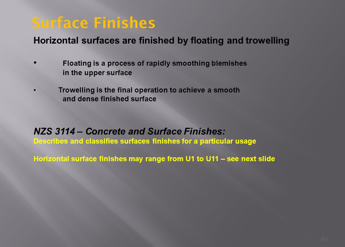 Surface Finishes Horizontal surfaces are finished by floating and trowelling. Floating is a process of rapidly smoothing blemishes.