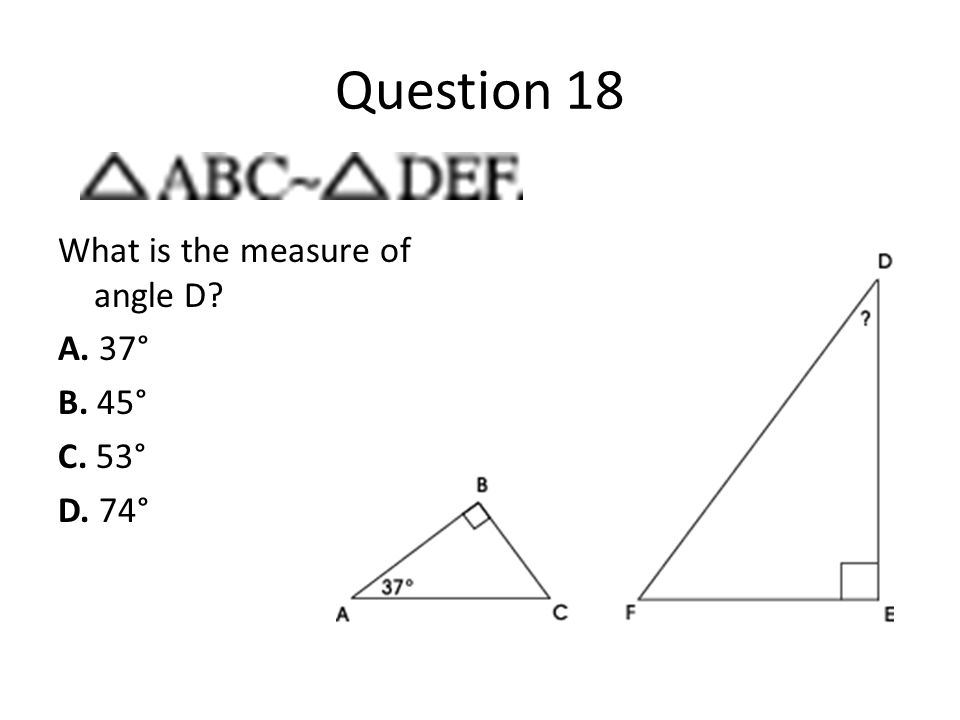 Question 18 What is the measure of angle D A. 37° B. 45° C. 53° D. 74°