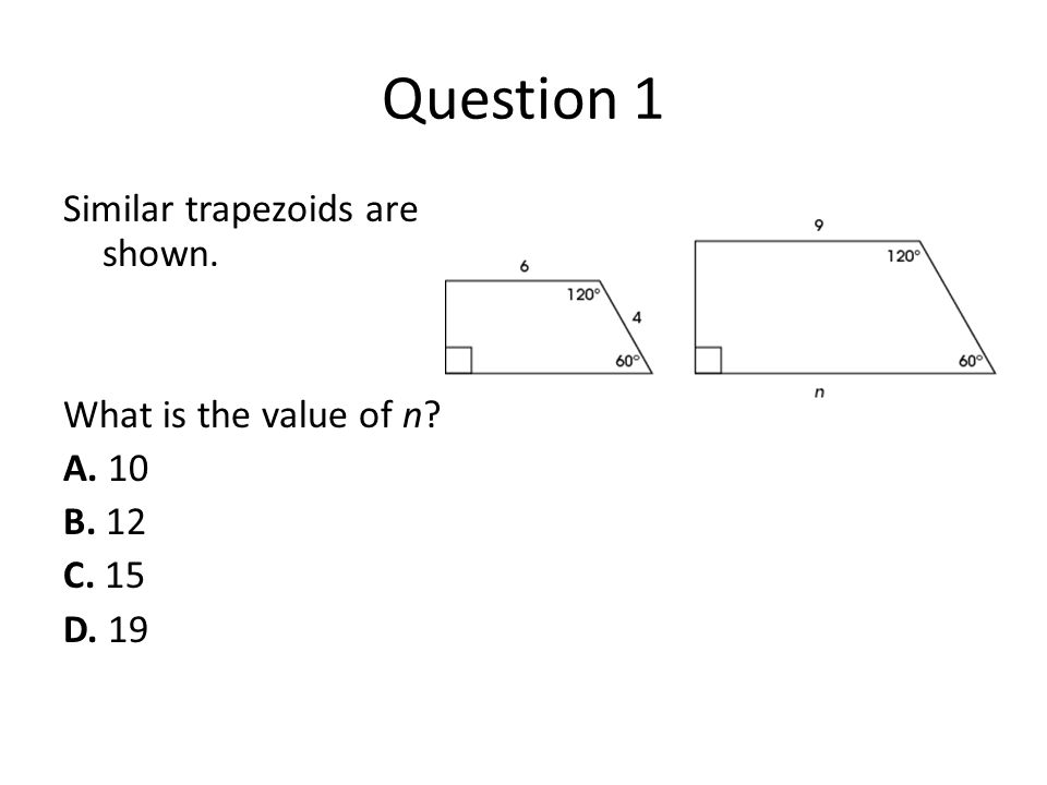Question 1 Similar trapezoids are shown. What is the value of n A. 10 B. 12 C. 15 D. 19