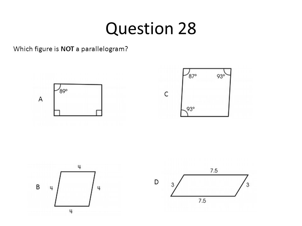 Question 28 Which figure is NOT a parallelogram C A D B