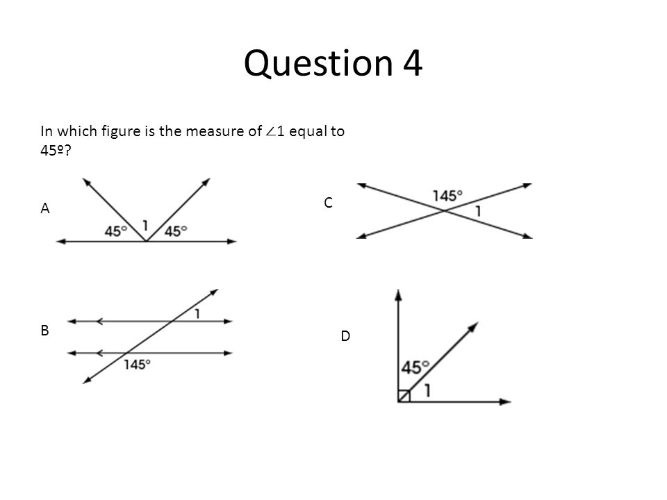 Question 4 In which figure is the measure of ∠1 equal to 45º C A B D