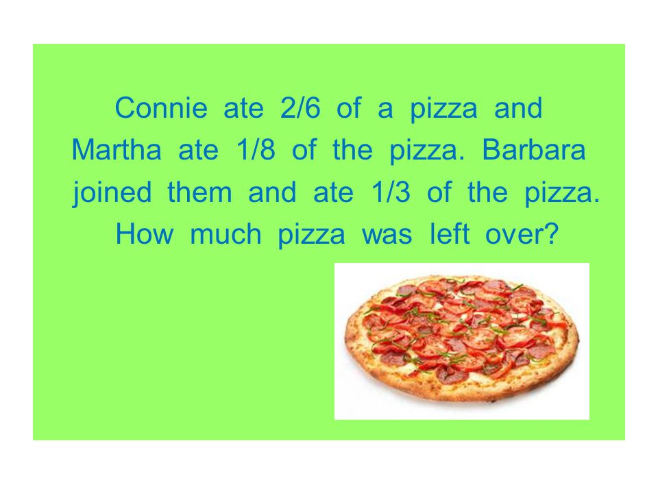 Connie ate 2/6 of a pizza and Martha ate 1/8 of the pizza