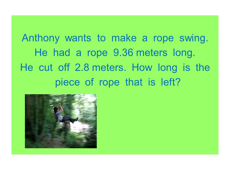 Anthony wants to make a rope swing. He had a rope 9. 36 meters long