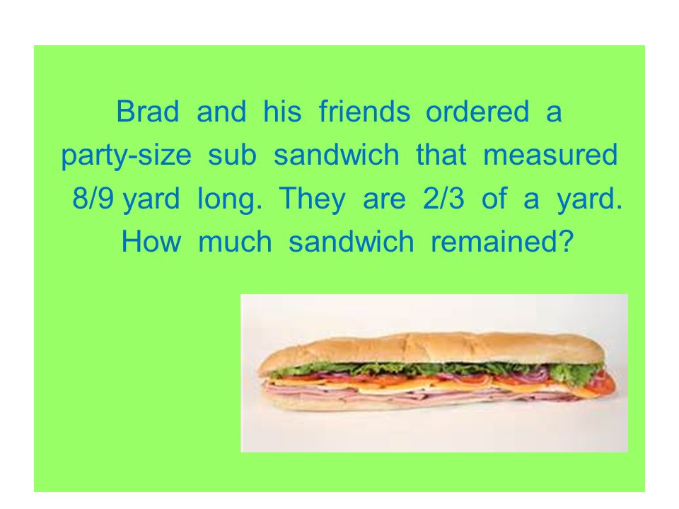Brad and his friends ordered a party-size sub sandwich that measured 8/9 yard long.