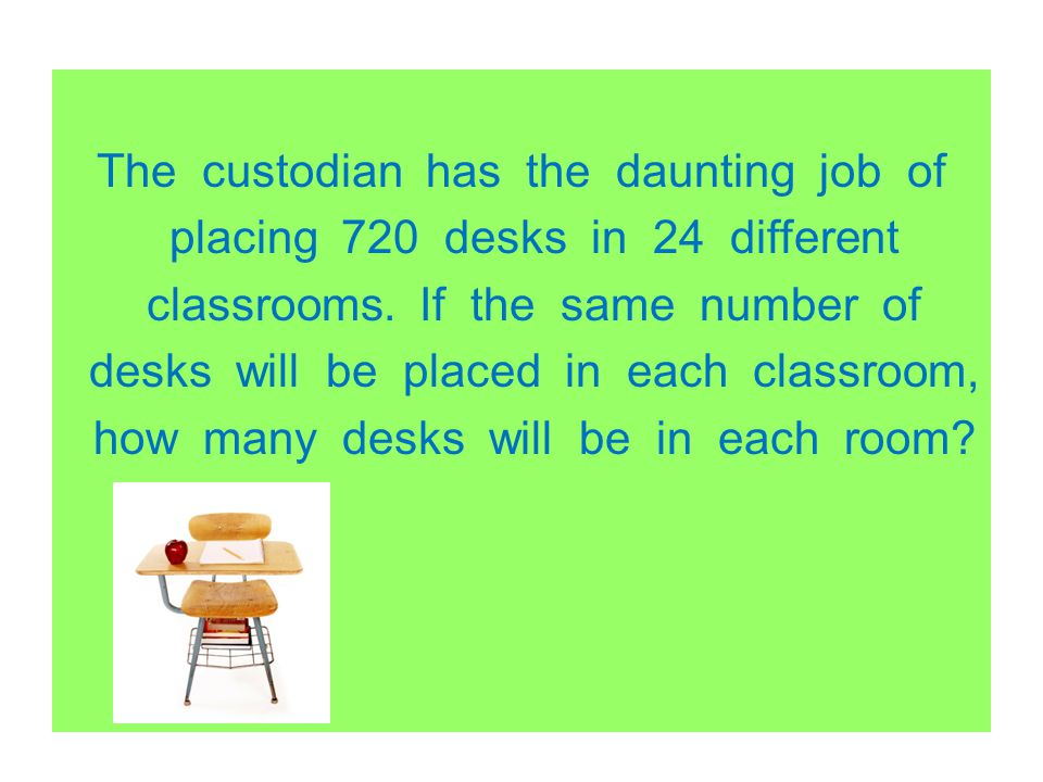 The custodian has the daunting job of placing 720 desks in 24 different classrooms.