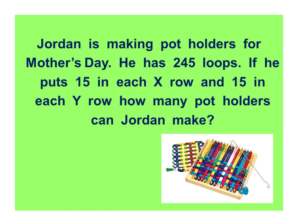 Jordan is making pot holders for Mother's Day. He has 245 loops