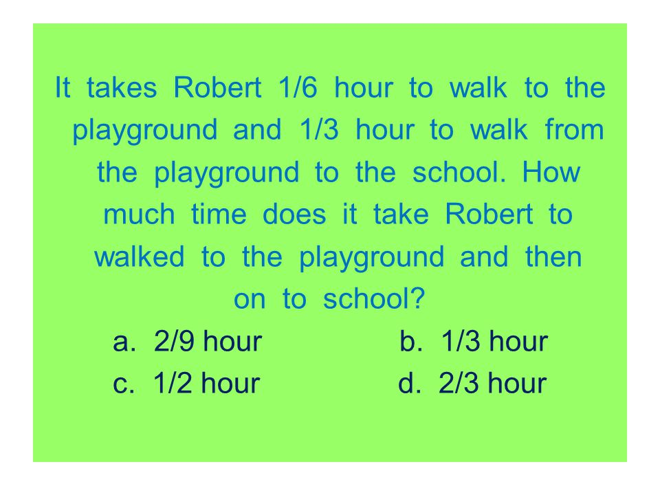 It takes Robert 1/6 hour to walk to the playground and 1/3 hour to walk from the playground to the school.