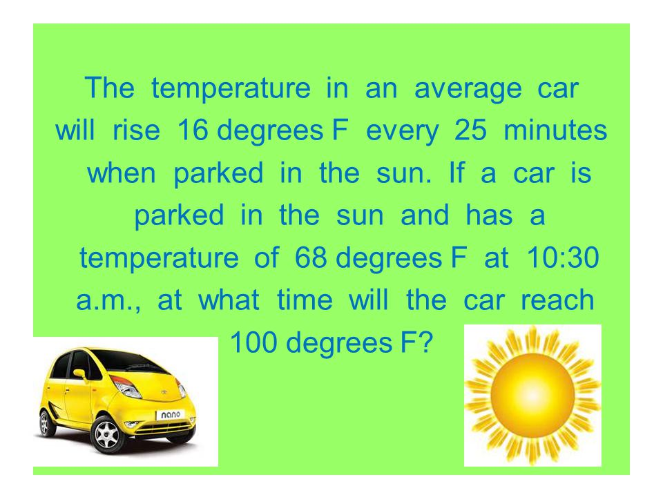 The temperature in an average car will rise 16 degrees F every 25 minutes when parked in the sun.