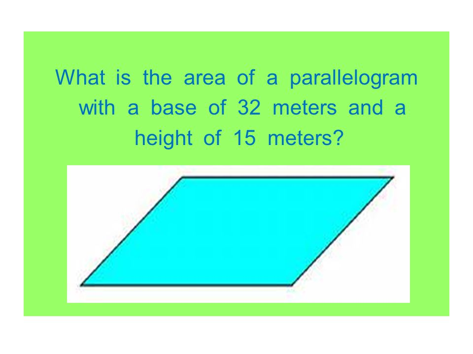 What is the area of a parallelogram with a base of 32 meters and a height of 15 meters