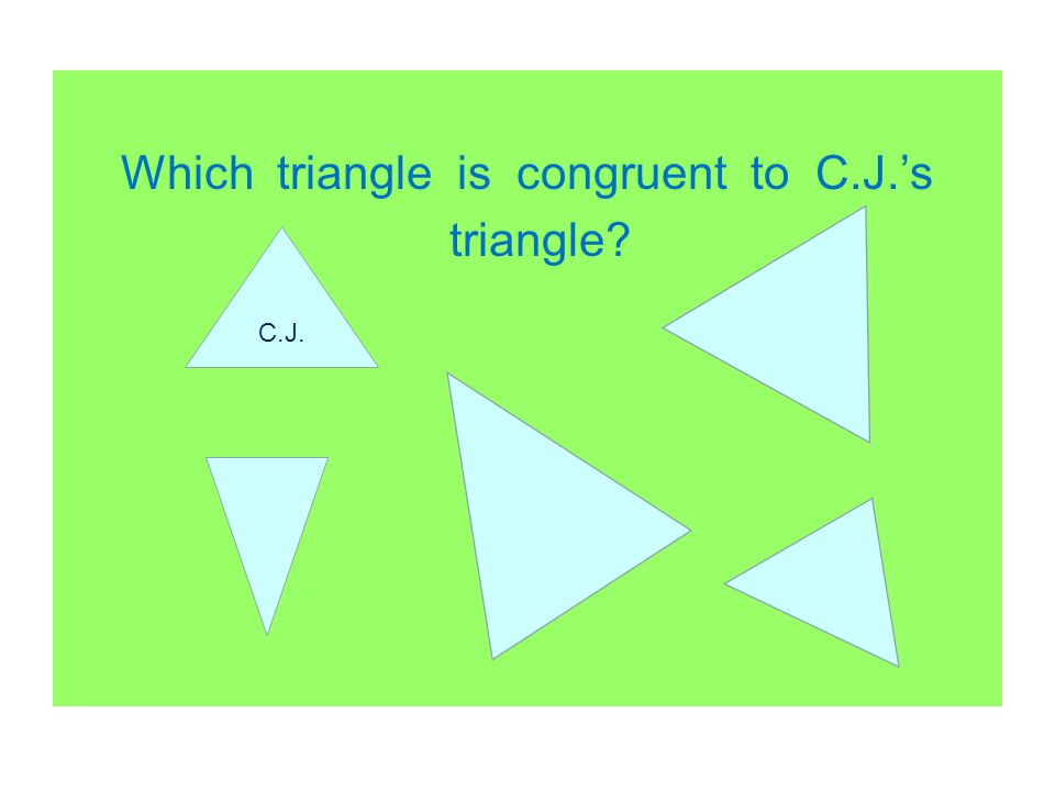 Which triangle is congruent to C.J.'s triangle