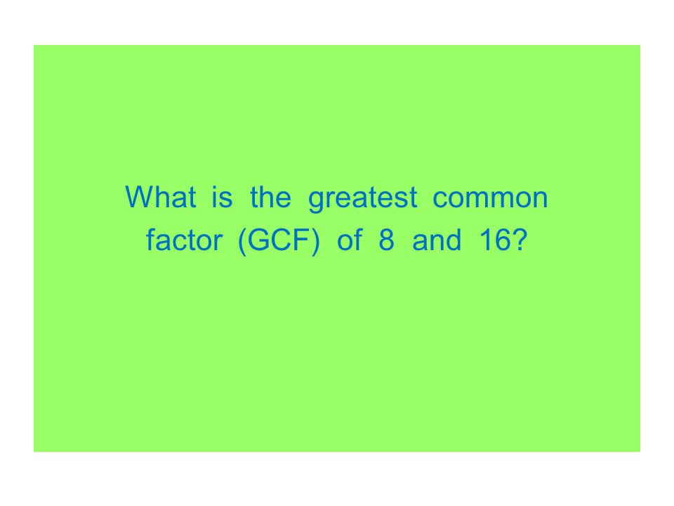 What is the greatest common factor (GCF) of 8 and 16
