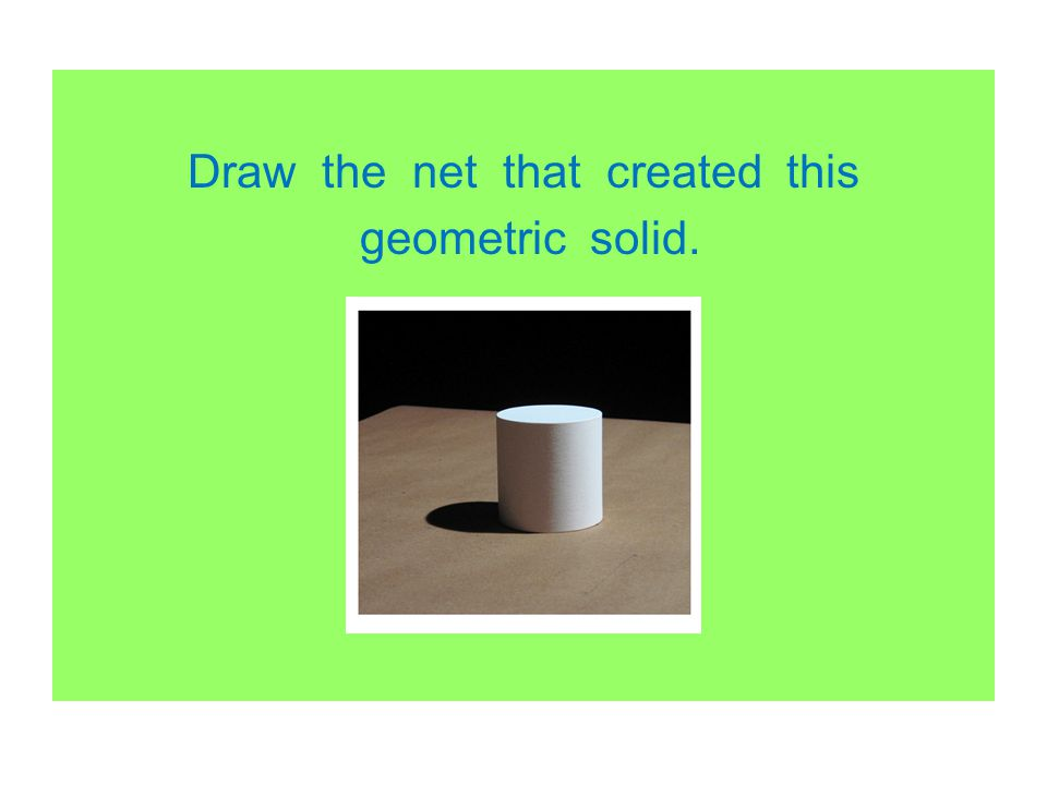 Draw the net that created this geometric solid.