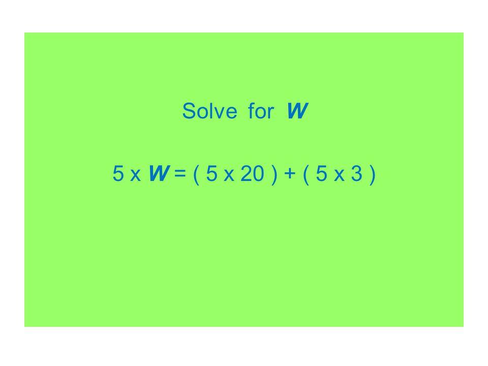 Solve for W 5 x W = ( 5 x 20 ) + ( 5 x 3 )