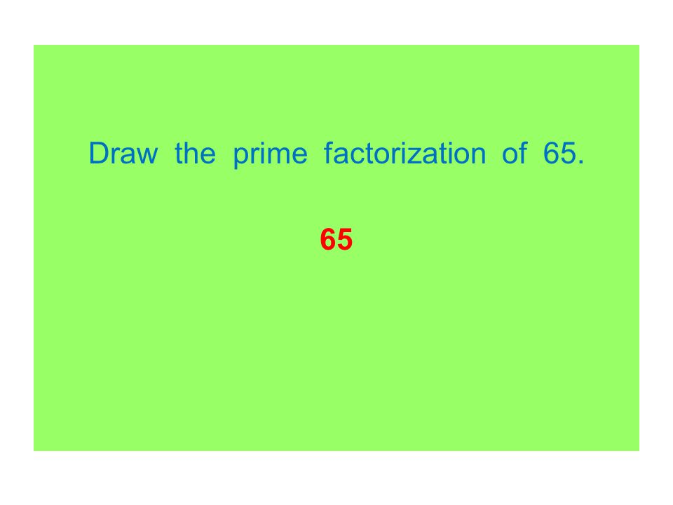 Draw the prime factorization of 65. 65