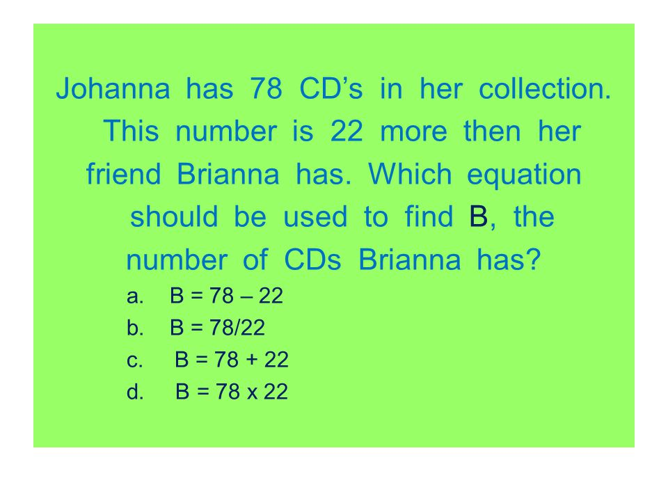 Johanna has 78 CD's in her collection. This number is 22 more then her