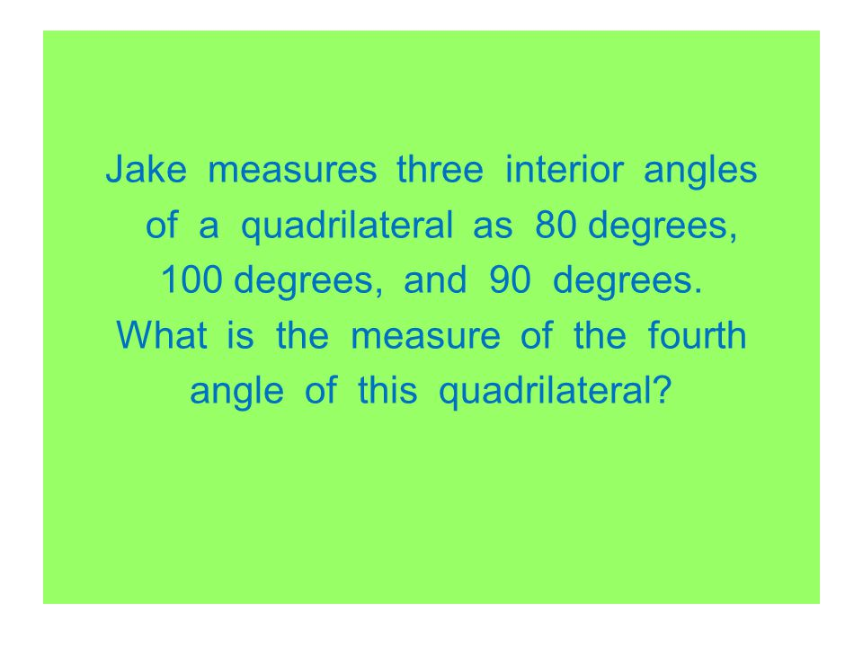 Jake measures three interior angles of a quadrilateral as 80 degrees, 100 degrees, and 90 degrees.
