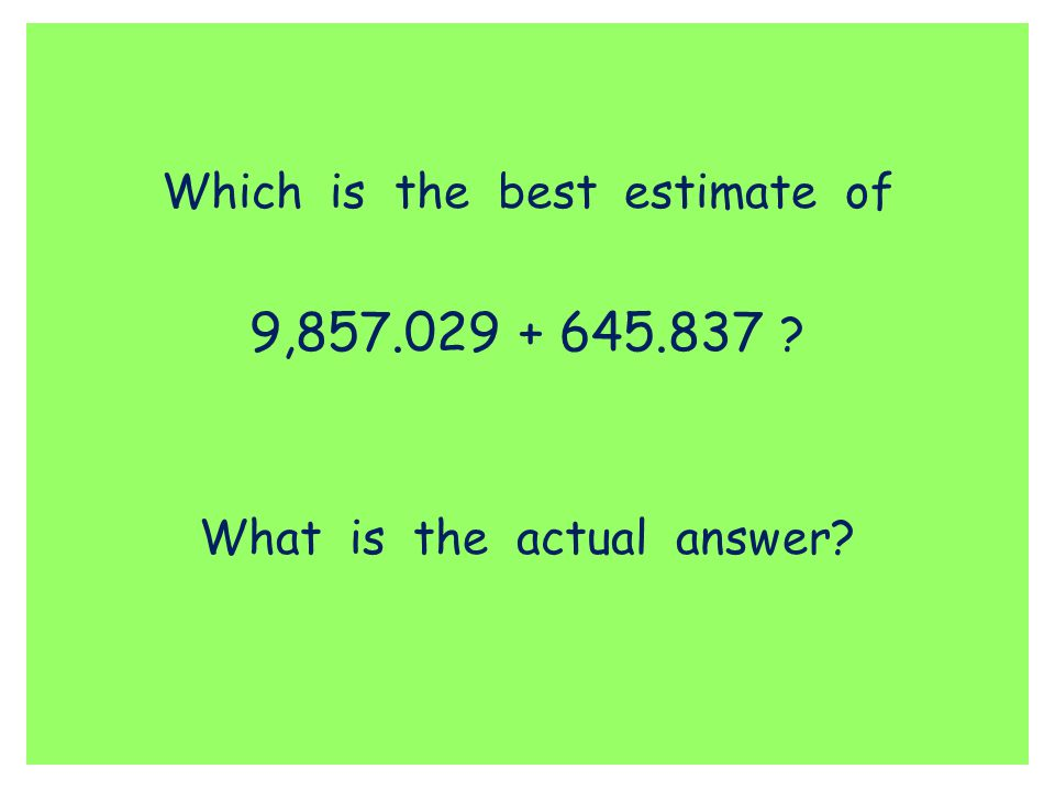 9,857.029 + 645.837 Which is the best estimate of