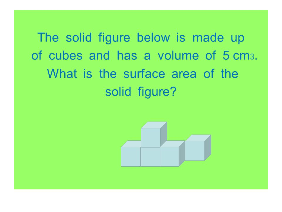 The solid figure below is made up of cubes and has a volume of 5 cm3