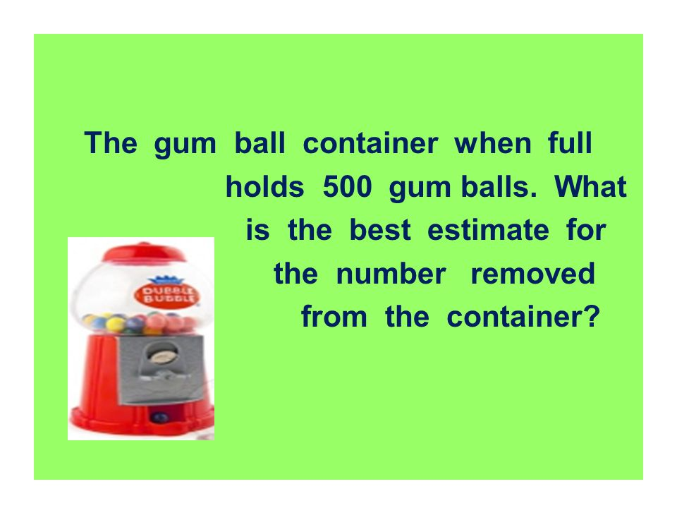 The gum ball container when full is the best estimate for