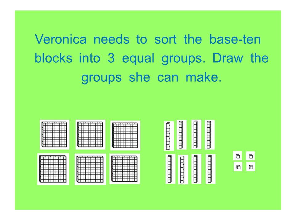 Veronica needs to sort the base-ten blocks into 3 equal groups