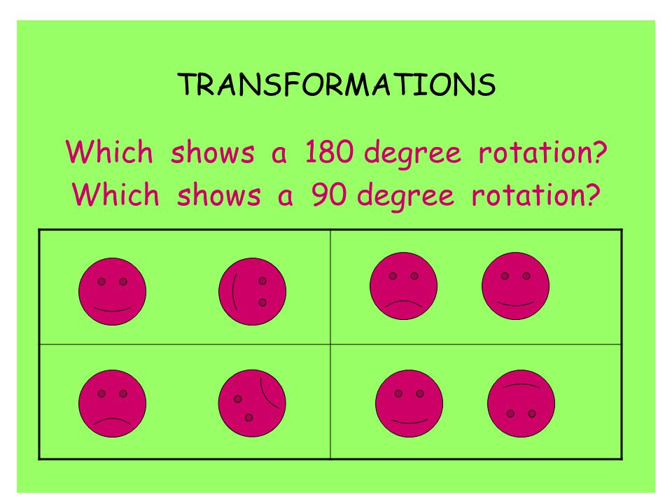 Which shows a 180 degree rotation Which shows a 90 degree rotation