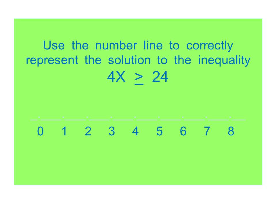 Use the number line to correctly represent the solution to the inequality 4X > 24 _.___.___.___.___.___.___.___.___.__ 0 1 2 3 4 5 6 7 8