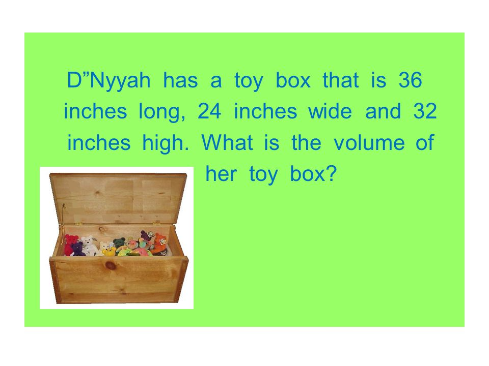 D Nyyah has a toy box that is 36 inches long, 24 inches wide and 32 inches high.