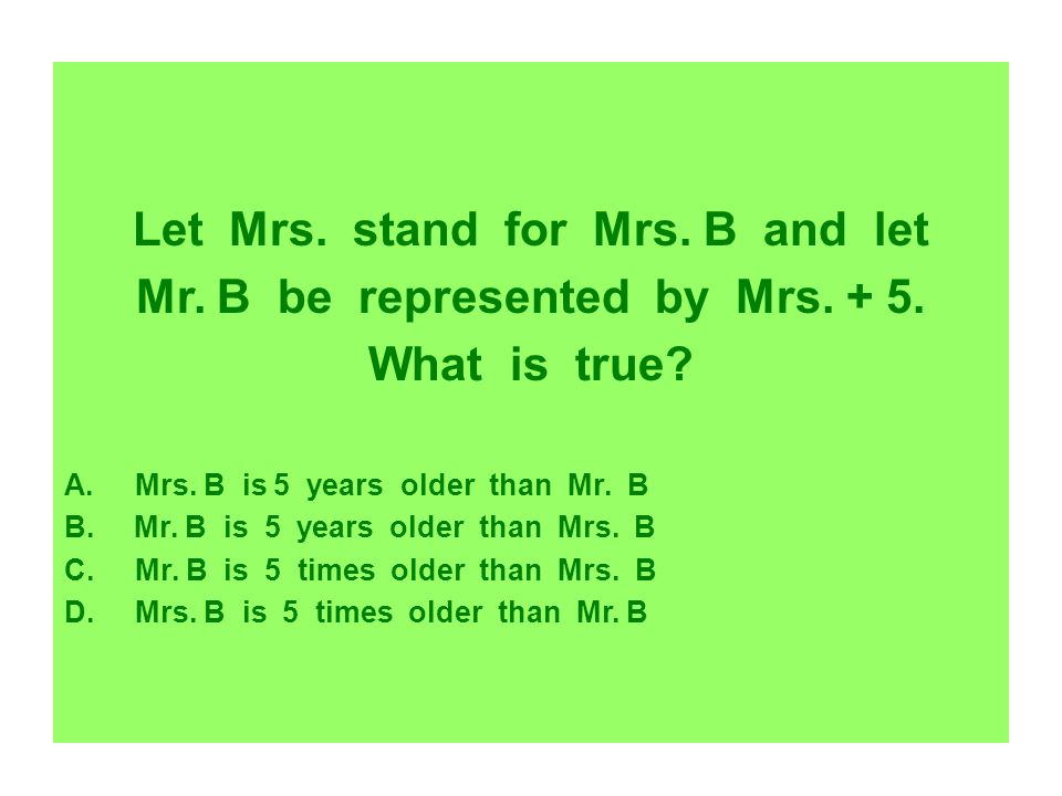Let Mrs. stand for Mrs. B and let Mr. B be represented by Mrs. + 5.