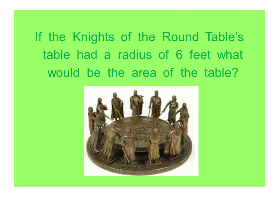 If the Knights of the Round Table's table had a radius of 6 feet what would be the area of the table