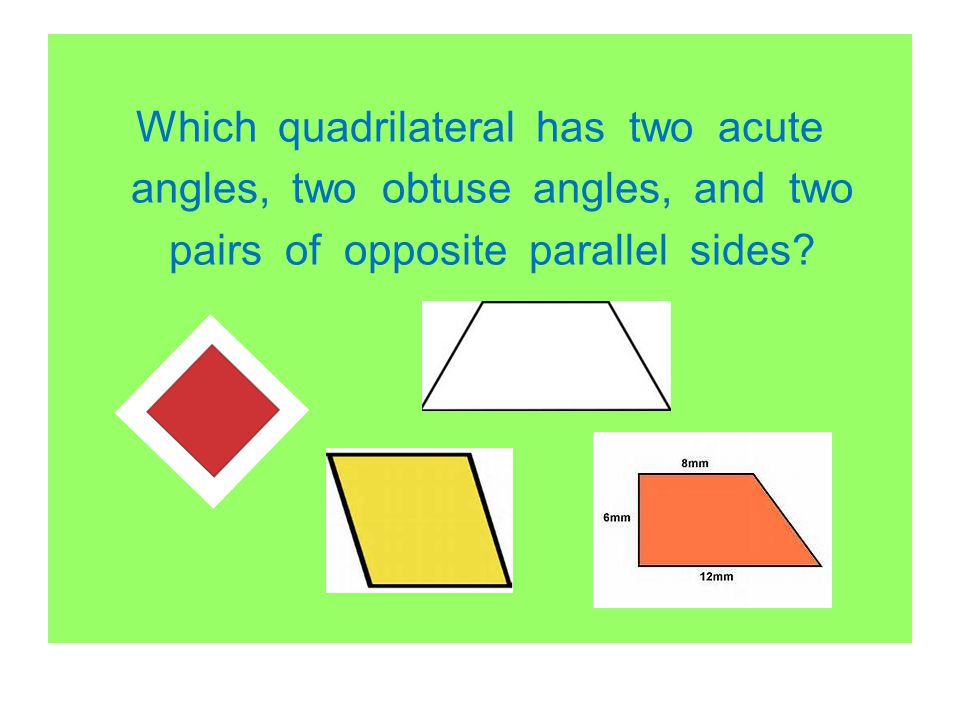 Which quadrilateral has two acute angles, two obtuse angles, and two pairs of opposite parallel sides
