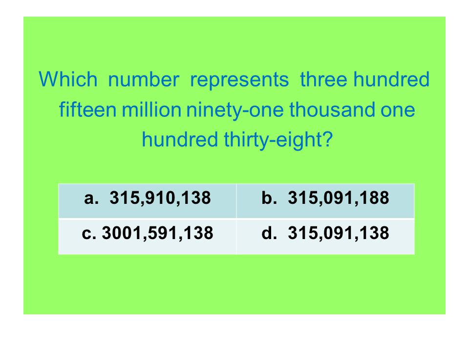 Which number represents three hundred fifteen million ninety-one thousand one hundred thirty-eight