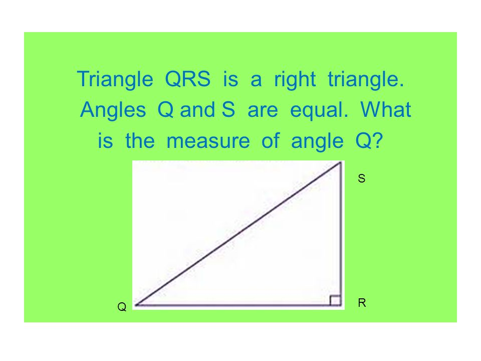 Triangle QRS is a right triangle. Angles Q and S are equal