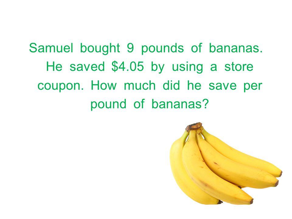 Samuel bought 9 pounds of bananas. He saved $4