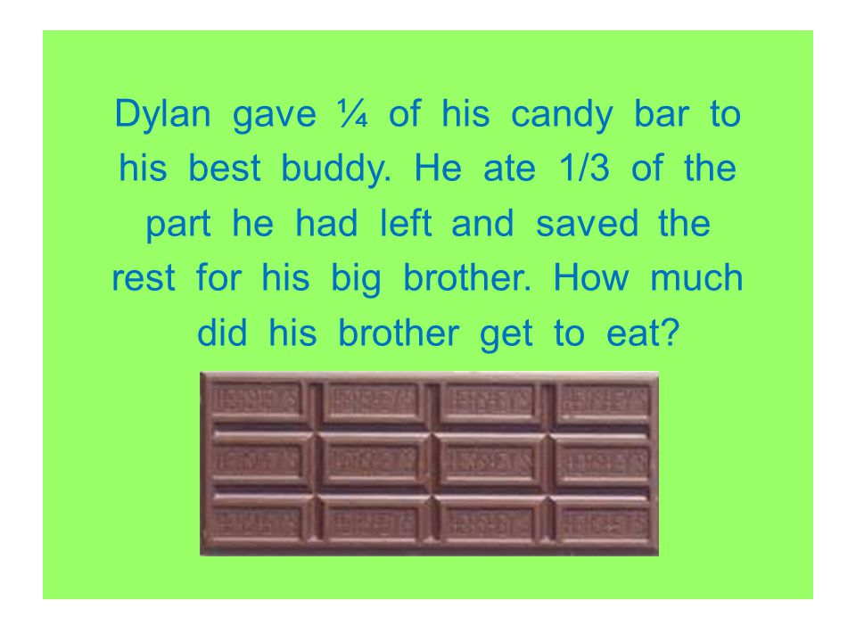 Dylan gave ¼ of his candy bar to his best buddy