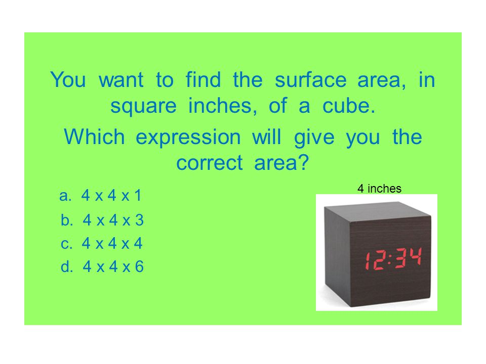 You want to find the surface area, in square inches, of a cube.