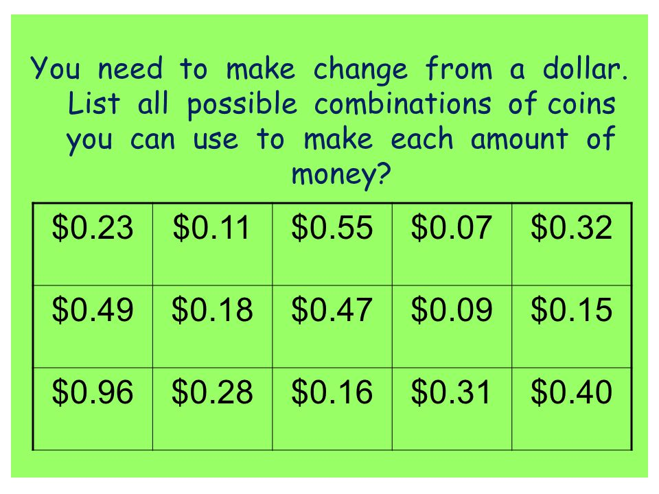 You need to make change from a dollar