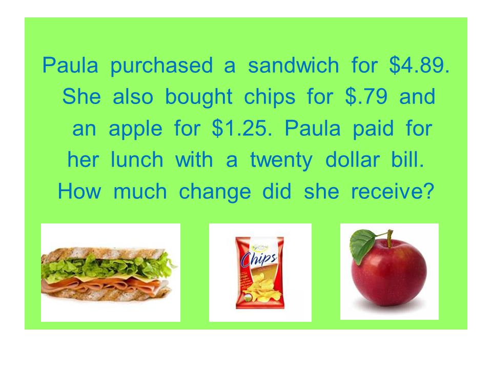 Paula purchased a sandwich for $4. 89. She also bought chips for $