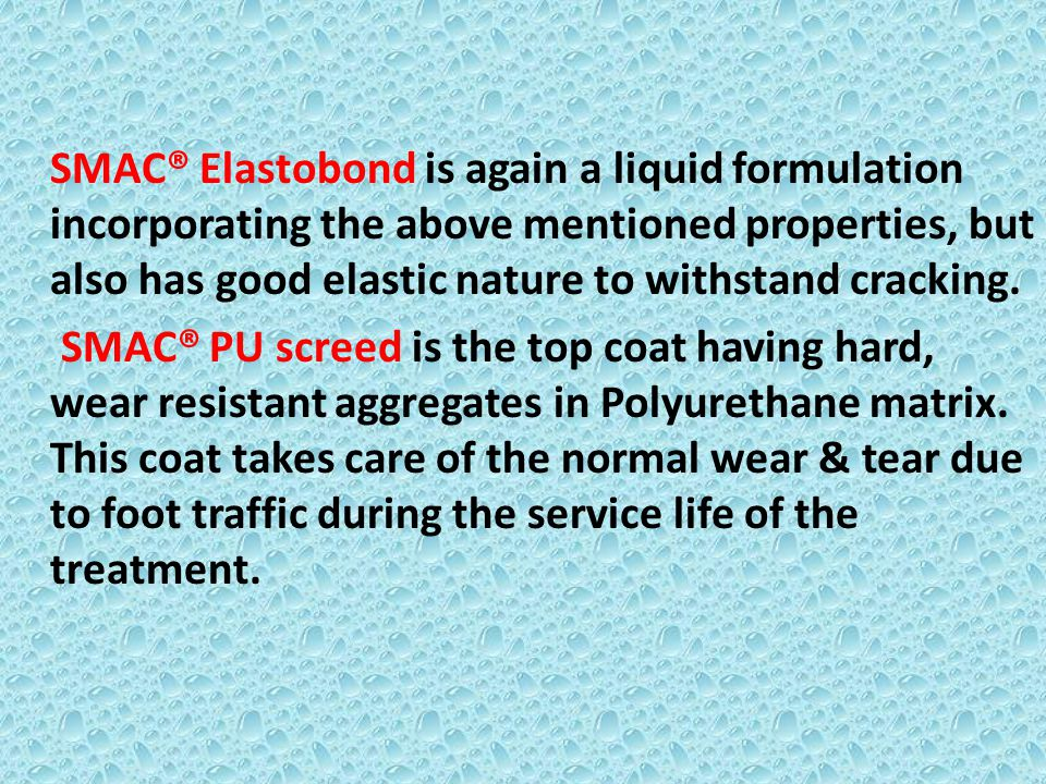 SMAC® Elastobond is again a liquid formulation incorporating the above mentioned properties, but also has good elastic nature to withstand cracking.
