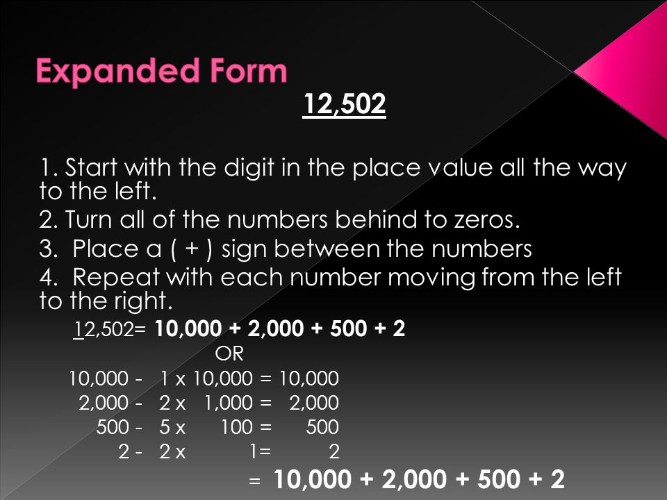 Expanded Form 12,502. 1. Start with the digit in the place value all the way to the left. 2. Turn all of the numbers behind to zeros.