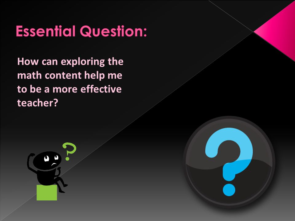 Essential Question: How can exploring the math content help me to be a more effective teacher