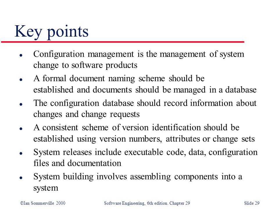 Key points Configuration management is the management of system change to software products.