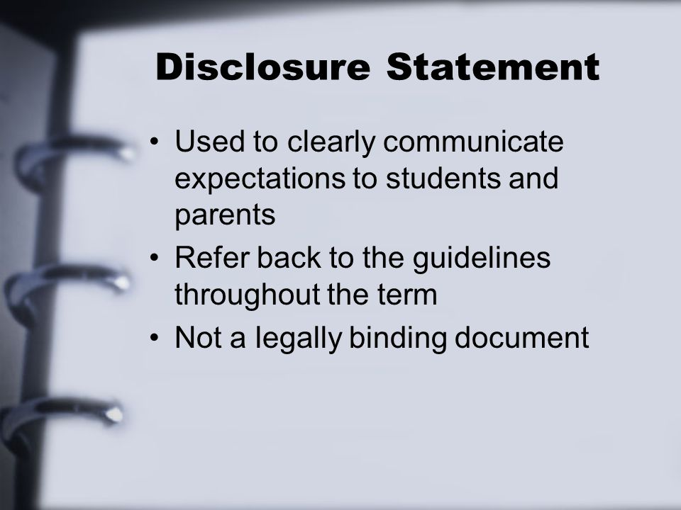 Disclosure Statement Used to clearly communicate expectations to students and parents. Refer back to the guidelines throughout the term.