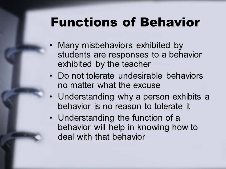 Functions of Behavior Many misbehaviors exhibited by students are responses to a behavior exhibited by the teacher.