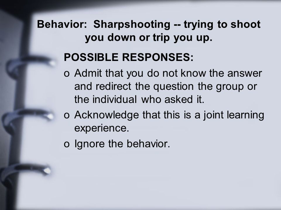 Behavior: Sharpshooting -- trying to shoot you down or trip you up.