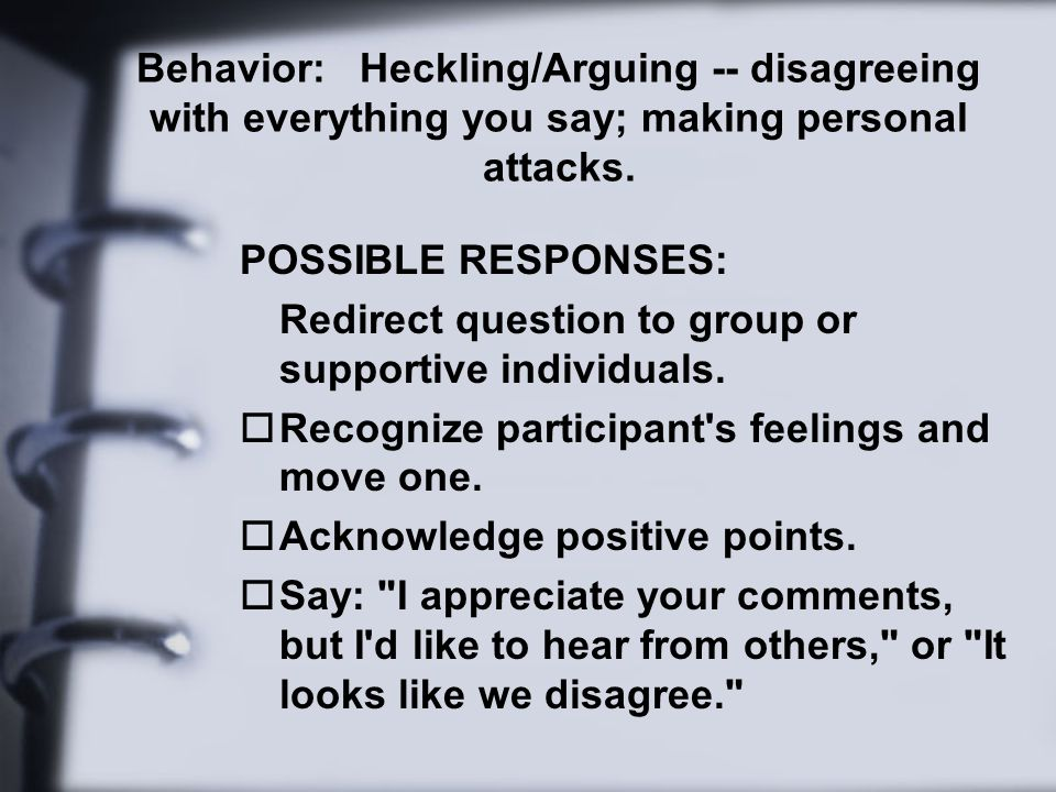 Behavior: Heckling/Arguing -- disagreeing with everything you say; making personal attacks.