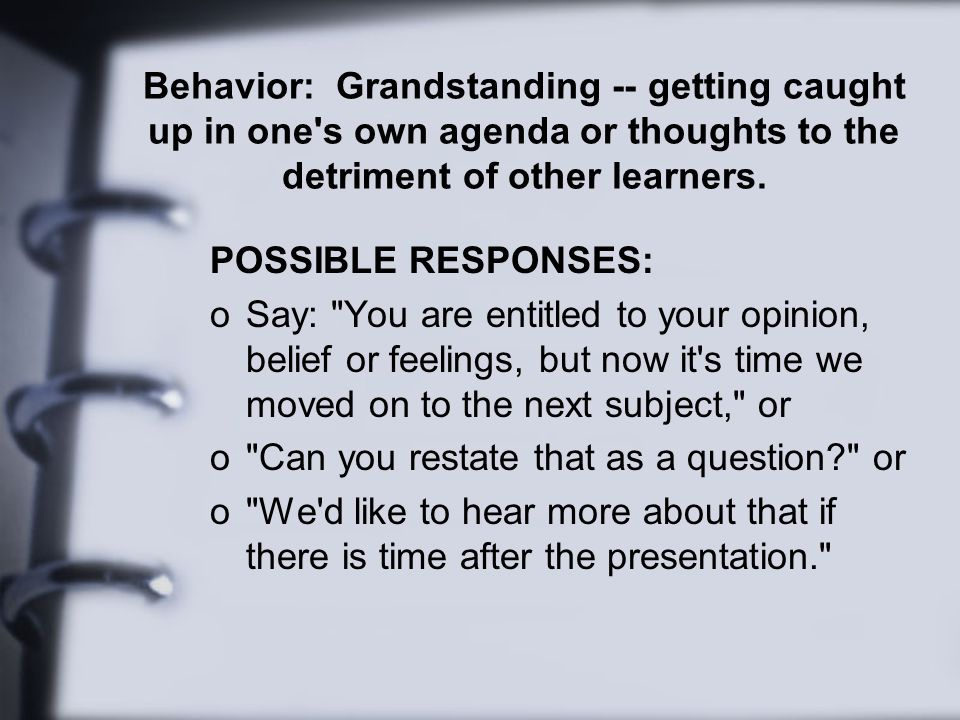 Behavior: Grandstanding -- getting caught up in one s own agenda or thoughts to the detriment of other learners.