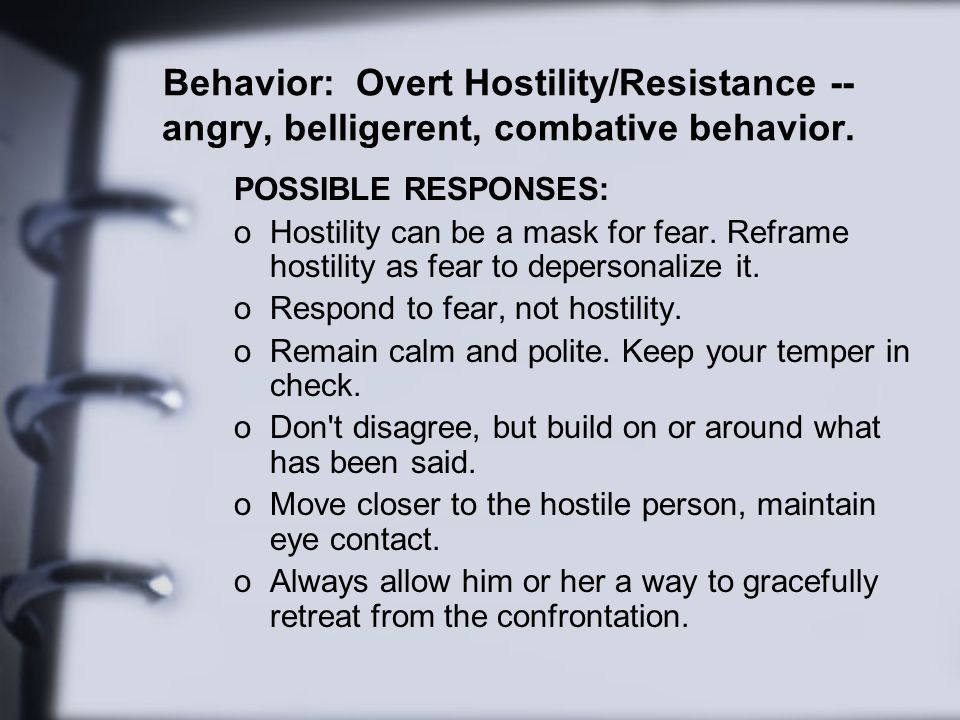 Behavior: Overt Hostility/Resistance -- angry, belligerent, combative behavior.
